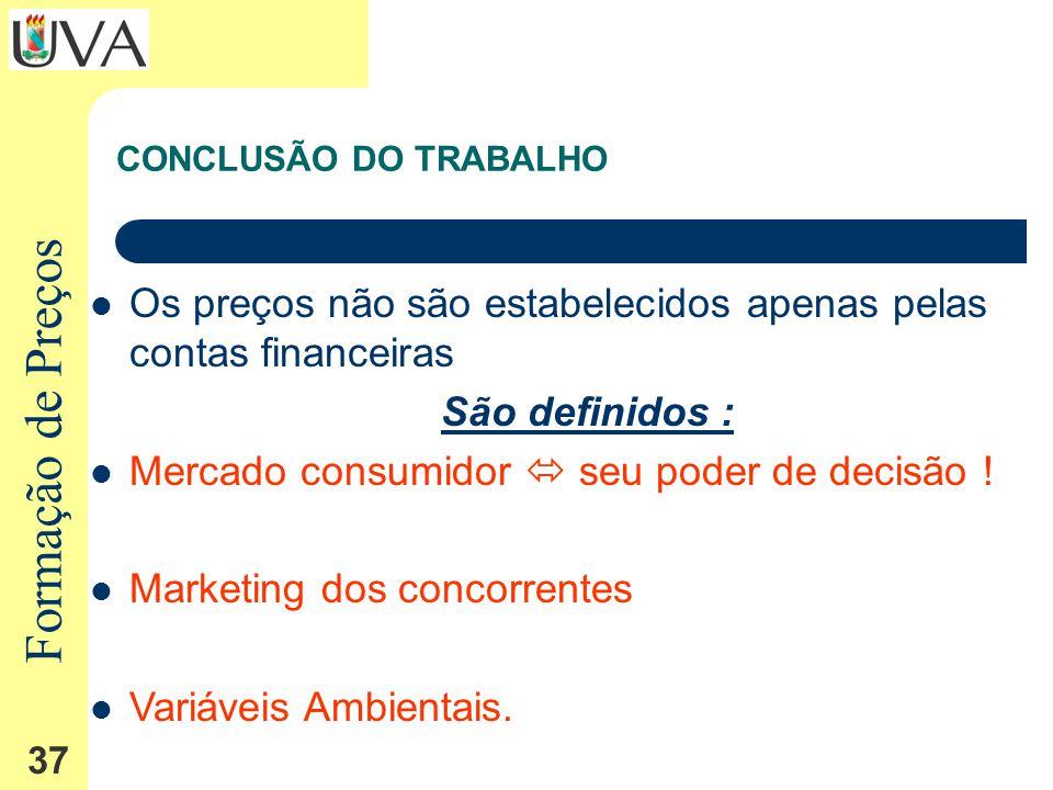 Formação de Preços 37 CONCLUSÃO DO TRABALHO Os preços não são estabelecidos apenas pelas contas financeiras São definidos : Mercado consumidor seu poder de decisão .