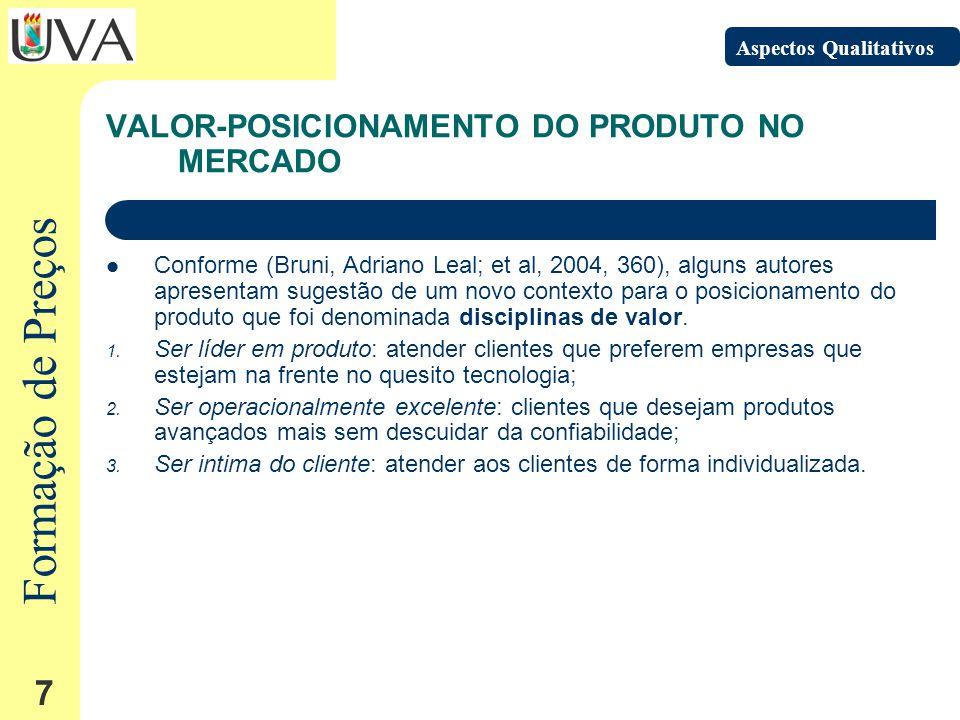 Formação de Preços 7 VALOR-POSICIONAMENTO DO PRODUTO NO MERCADO Conforme (Bruni, Adriano Leal; et al, 2004, 360), alguns autores apresentam sugestão de um novo contexto para o posicionamento do produto que foi denominada disciplinas de valor.