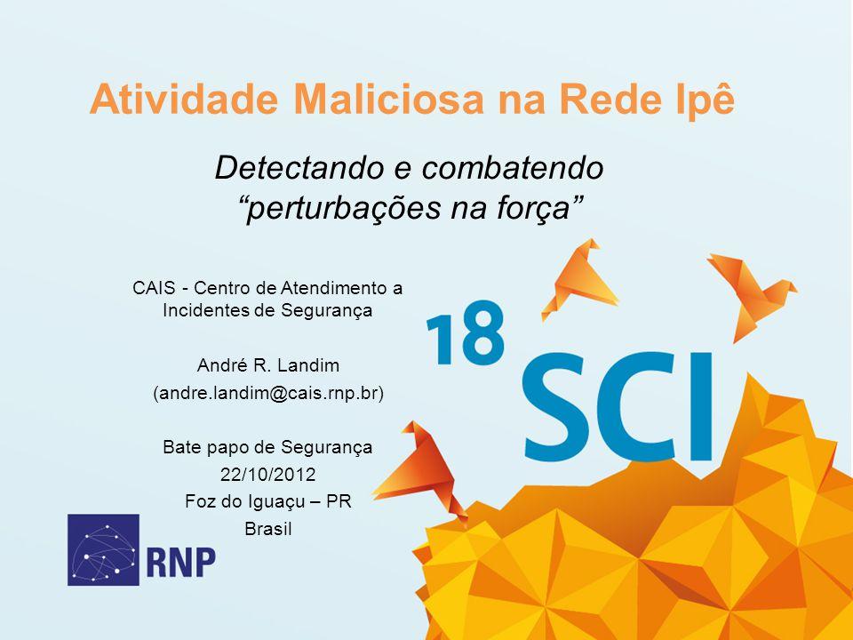 Atividade Maliciosa na Rede Ipê Detectando e combatendo perturbações na força CAIS - Centro de Atendimento a Incidentes de Segurança André R. Landim (