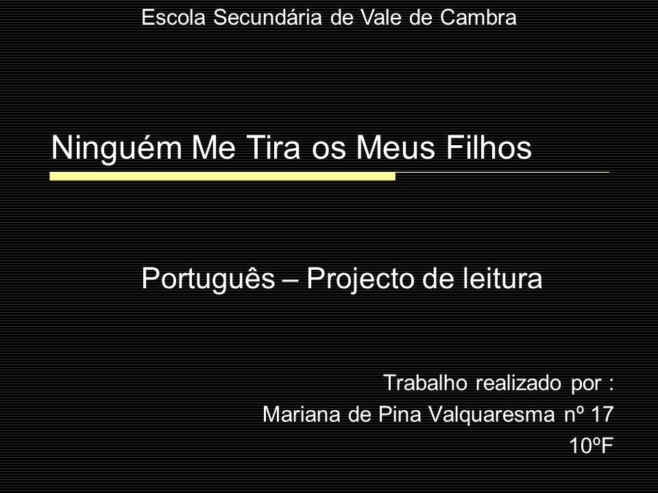 Ninguém Me Tira os Meus Filhos Trabalho realizado por : Mariana de Pina Valquaresma nº 17 10ºF Português – Projecto de leitura Escola Secundária de Va