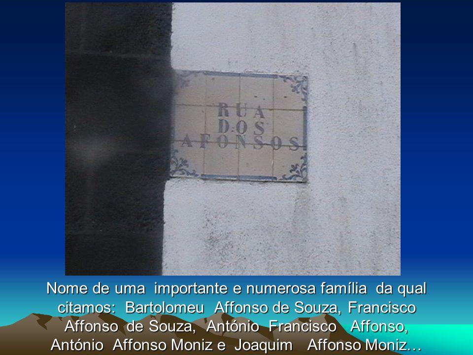 Nome de uma importante e numerosa família da qual citamos: Bartolomeu Affonso de Souza, Francisco Affonso de Souza, António Francisco Affonso, António