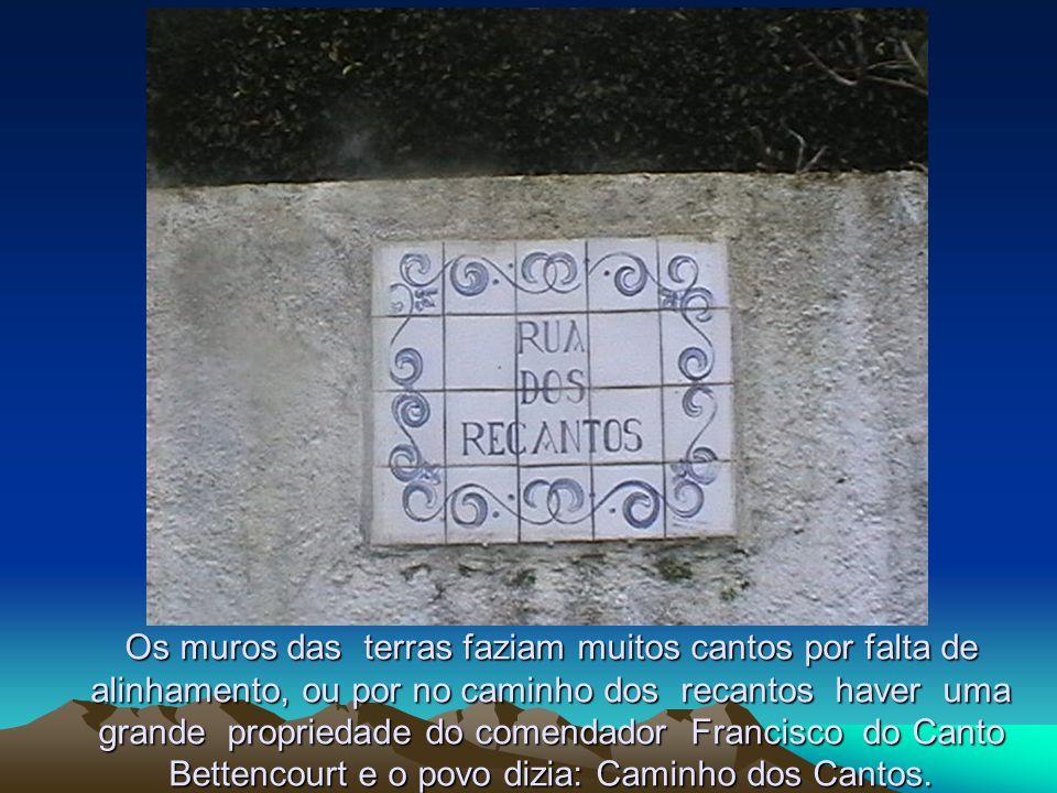 Os muros das terras faziam muitos cantos por falta de alinhamento, ou por no caminho dos recantos haver uma grande propriedade do comendador Francisco do Canto Bettencourt e o povo dizia: Caminho dos Cantos.