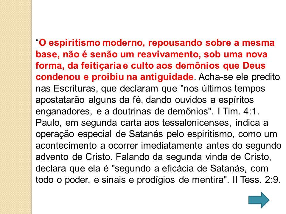 O espiritismo moderno, repousando sobre a mesma base, não é senão um reavivamento, sob uma nova forma, da feitiçaria e culto aos demônios que Deus con