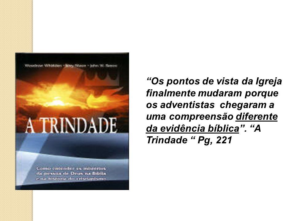 Os pontos de vista da Igreja finalmente mudaram porque os adventistas chegaram a uma compreensão diferente da evidência bíblica. A Trindade Pg, 221