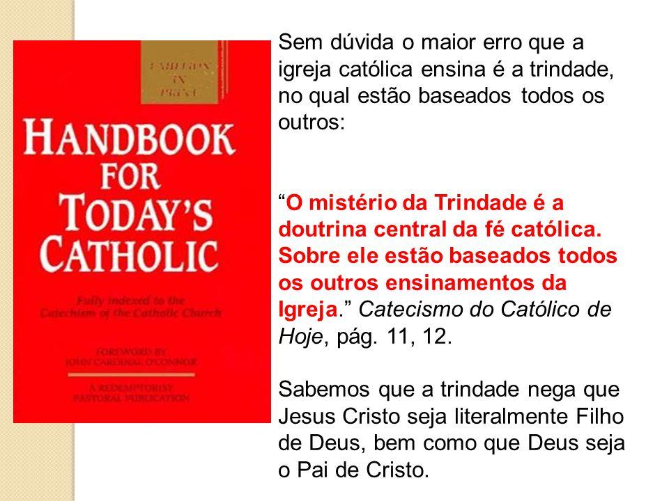 Sem dúvida o maior erro que a igreja católica ensina é a trindade, no qual estão baseados todos os outros: O mistério da Trindade é a doutrina central