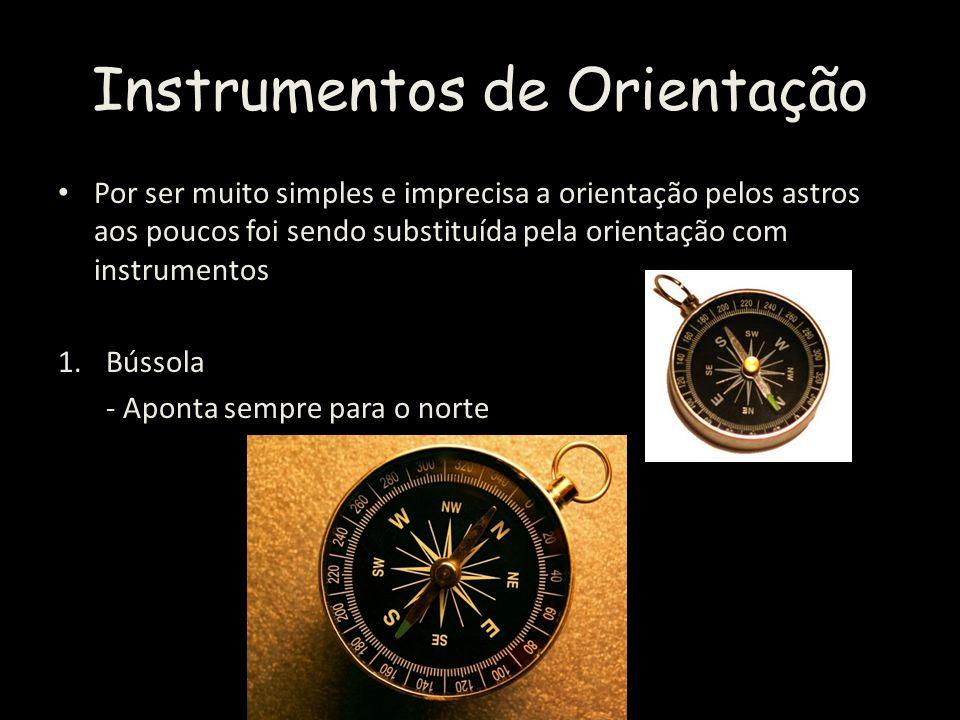 Instrumentos de Orientação Por ser muito simples e imprecisa a orientação pelos astros aos poucos foi sendo substituída pela orientação com instrumentos 1.Bússola - Aponta sempre para o norte