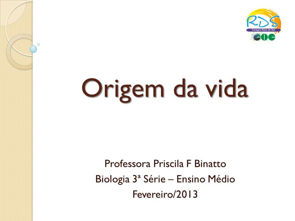 Origem da vida Professora Priscila F Binatto Biologia 3ª Série – Ensino Médio Fevereiro/2013