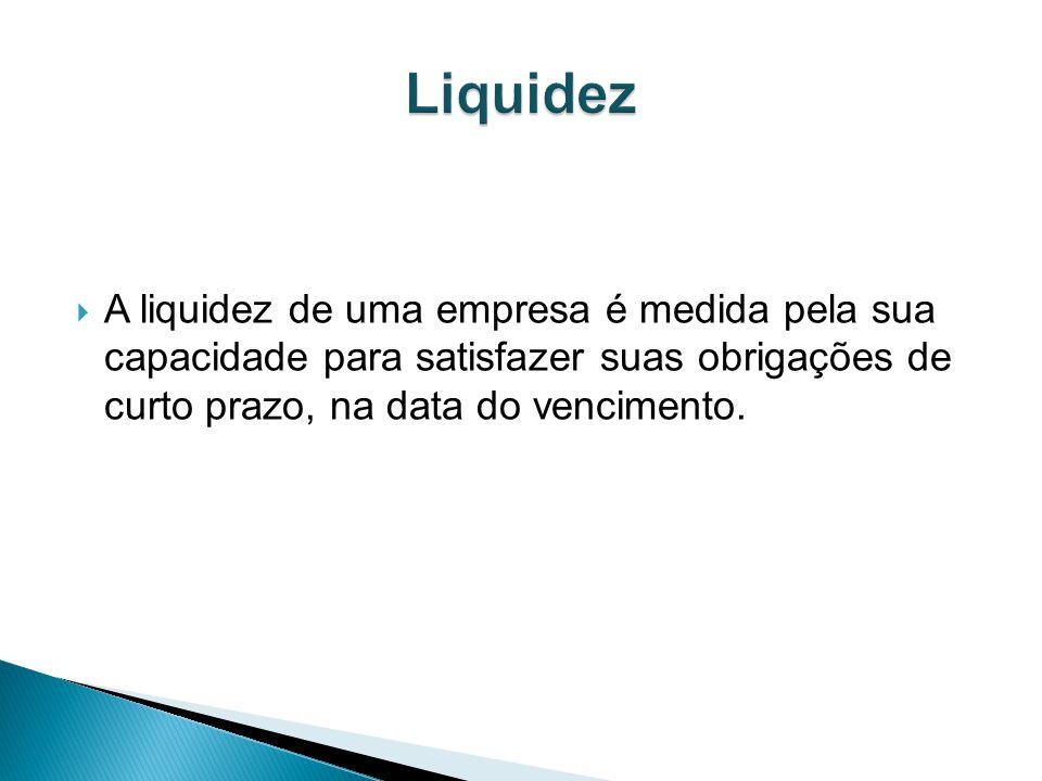 A liquidez de uma empresa é medida pela sua capacidade para satisfazer suas obrigações de curto prazo, na data do vencimento.
