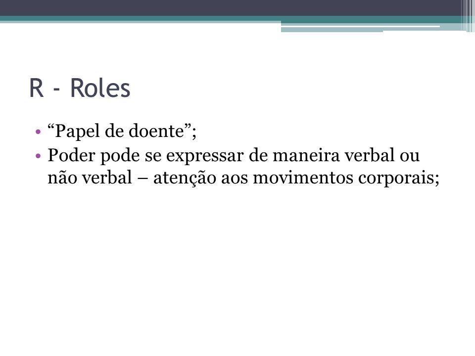 R - Roles Papel de doente; Poder pode se expressar de maneira verbal ou não verbal – atenção aos movimentos corporais;