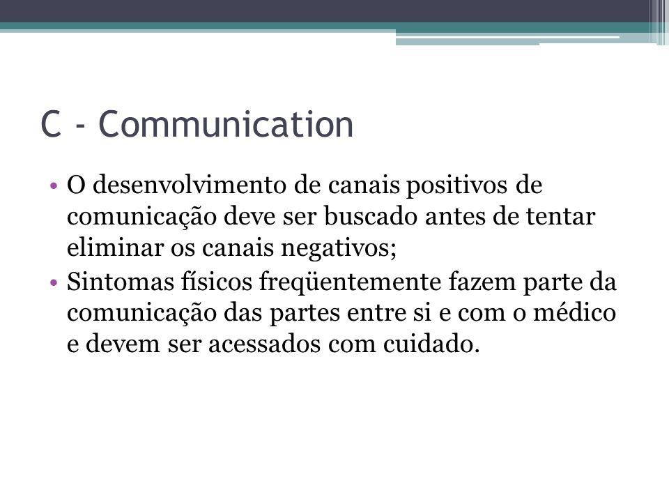 C - Communication O desenvolvimento de canais positivos de comunicação deve ser buscado antes de tentar eliminar os canais negativos; Sintomas físicos freqüentemente fazem parte da comunicação das partes entre si e com o médico e devem ser acessados com cuidado.
