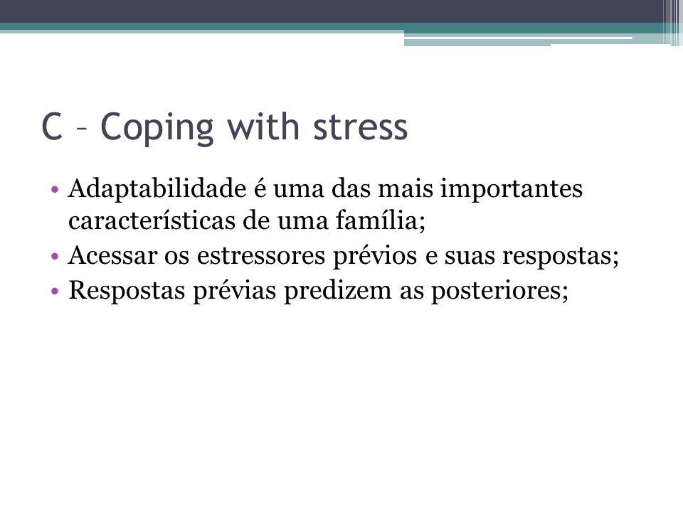C – Coping with stress Adaptabilidade é uma das mais importantes características de uma família; Acessar os estressores prévios e suas respostas; Respostas prévias predizem as posteriores;