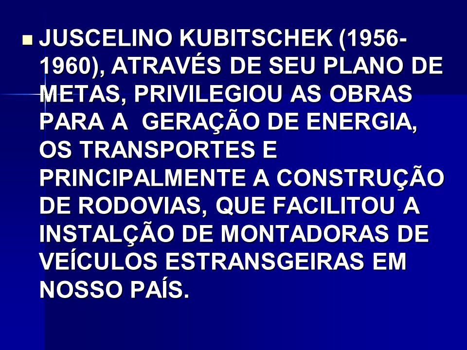 JUSCELINO KUBITSCHEK (1956- 1960), ATRAVÉS DE SEU PLANO DE METAS, PRIVILEGIOU AS OBRAS PARA A GERAÇÃO DE ENERGIA, OS TRANSPORTES E PRINCIPALMENTE A CONSTRUÇÃO DE RODOVIAS, QUE FACILITOU A INSTALÇÃO DE MONTADORAS DE VEÍCULOS ESTRANSGEIRAS EM NOSSO PAÍS.