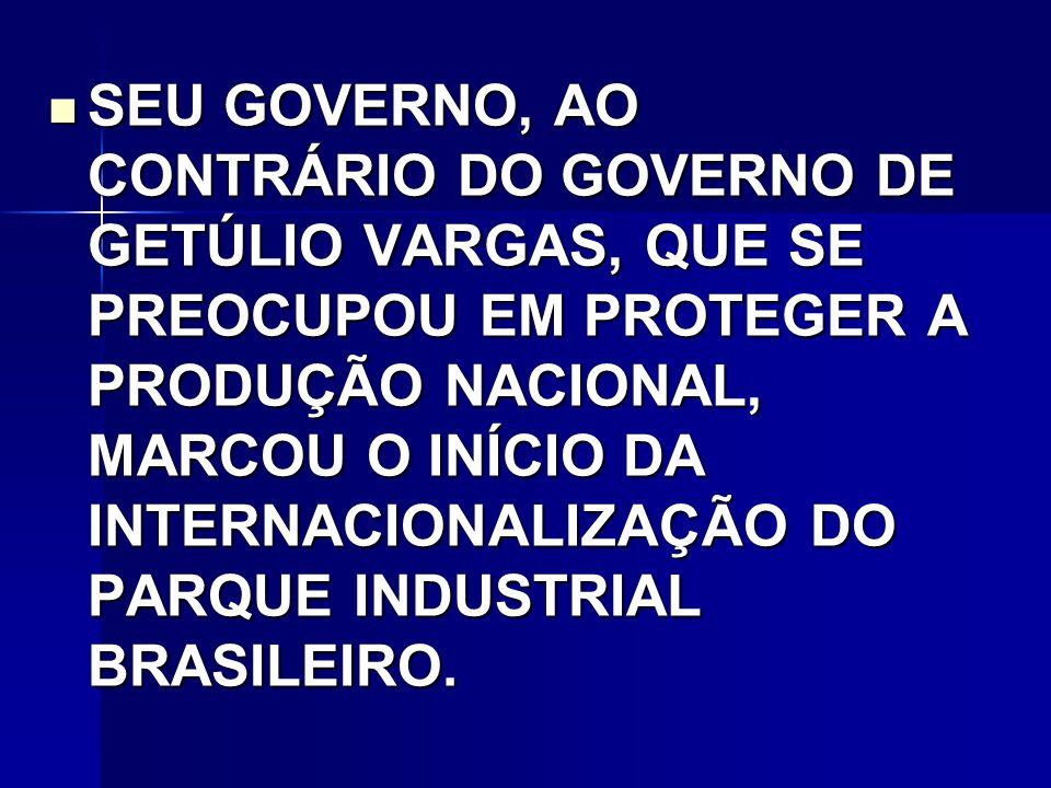 SEU GOVERNO, AO CONTRÁRIO DO GOVERNO DE GETÚLIO VARGAS, QUE SE PREOCUPOU EM PROTEGER A PRODUÇÃO NACIONAL, MARCOU O INÍCIO DA INTERNACIONALIZAÇÃO DO PARQUE INDUSTRIAL BRASILEIRO.