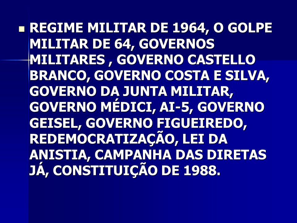 REGIME MILITAR DE 1964, O GOLPE MILITAR DE 64, GOVERNOS MILITARES, GOVERNO CASTELLO BRANCO, GOVERNO COSTA E SILVA, GOVERNO DA JUNTA MILITAR, GOVERNO MÉDICI, AI-5, GOVERNO GEISEL, GOVERNO FIGUEIREDO, REDEMOCRATIZAÇÃO, LEI DA ANISTIA, CAMPANHA DAS DIRETAS JÁ, CONSTITUIÇÃO DE 1988.