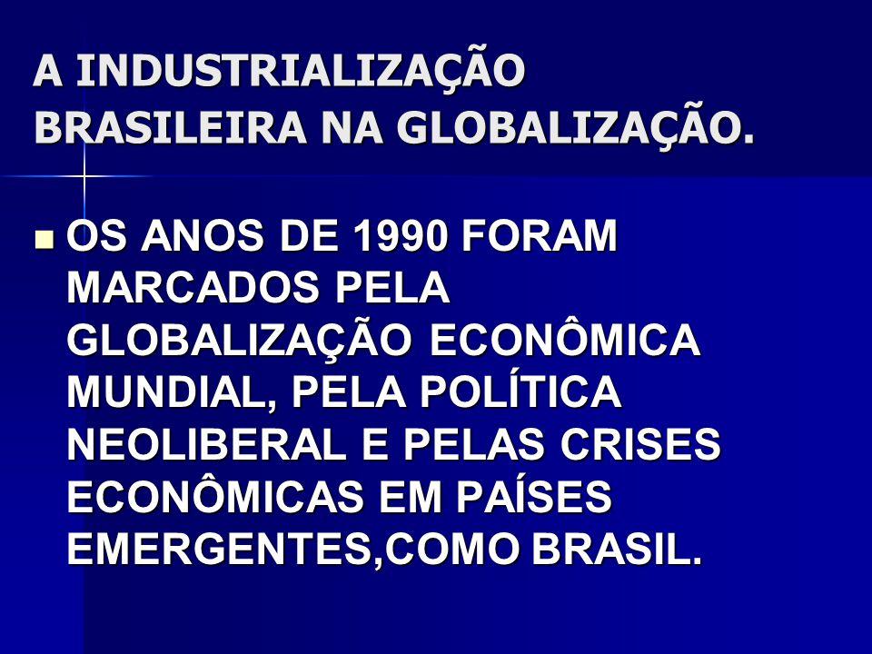 A INDUSTRIALIZAÇÃO BRASILEIRA NA GLOBALIZAÇÃO.