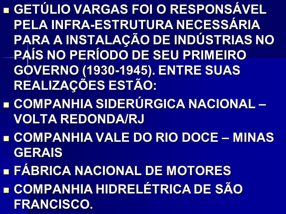GETÚLIO VARGAS FOI O RESPONSÁVEL PELA INFRA-ESTRUTURA NECESSÁRIA PARA A INSTALAÇÃO DE INDÚSTRIAS NO PAÍS NO PERÍODO DE SEU PRIMEIRO GOVERNO (1930-1945).