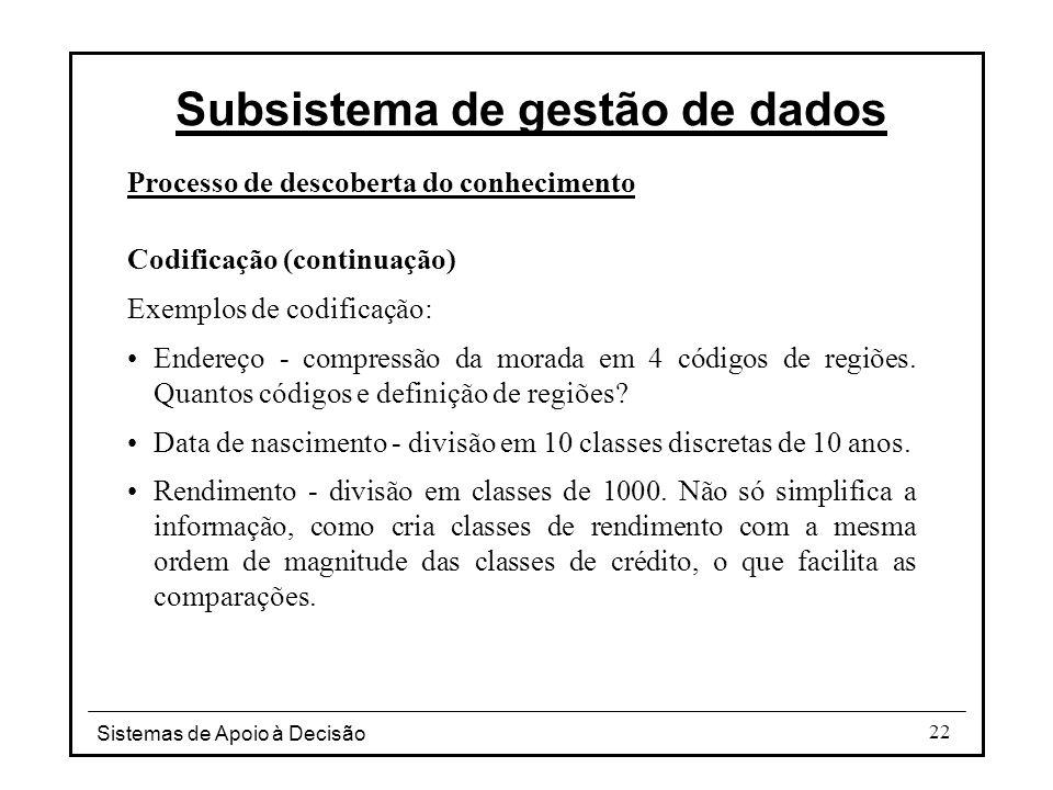 Sistemas de Apoio à Decisão 22 Processo de descoberta do conhecimento Codificação (continuação) Exemplos de codificação: Endereço - compressão da morada em 4 códigos de regiões.