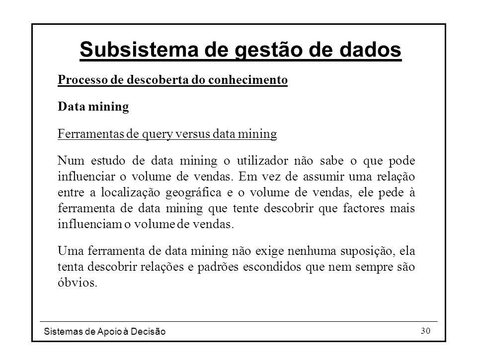 Sistemas de Apoio à Decisão 30 Processo de descoberta do conhecimento Data mining Ferramentas de query versus data mining Num estudo de data mining o utilizador não sabe o que pode influenciar o volume de vendas.