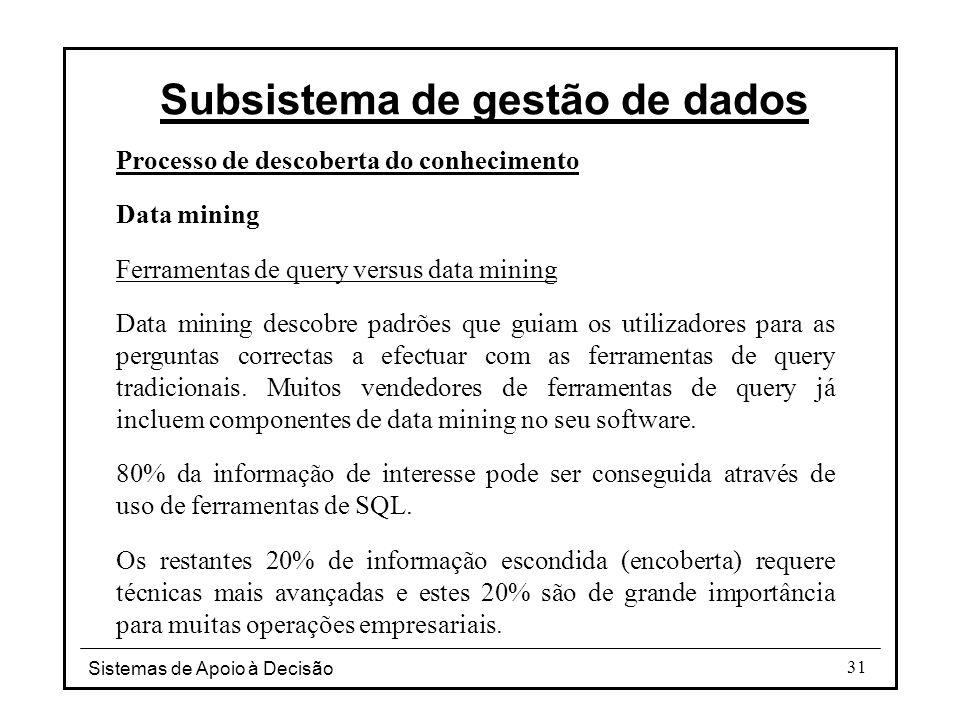 Sistemas de Apoio à Decisão 31 Processo de descoberta do conhecimento Data mining Ferramentas de query versus data mining Data mining descobre padrões que guiam os utilizadores para as perguntas correctas a efectuar com as ferramentas de query tradicionais.