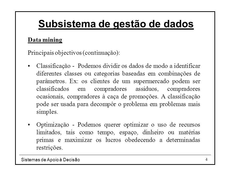Sistemas de Apoio à Decisão 4 Data mining Principais objectivos (continuação): Classificação - Podemos dividir os dados de modo a identificar diferentes classes ou categorias baseadas em combinações de parâmetros.