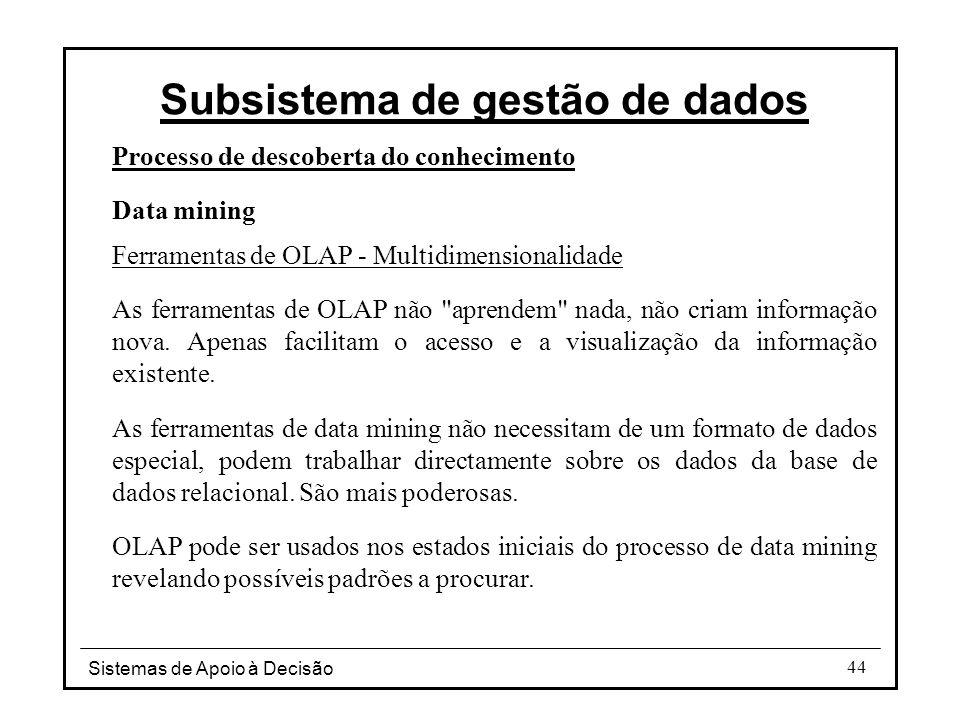 Sistemas de Apoio à Decisão 44 Processo de descoberta do conhecimento Data mining Ferramentas de OLAP - Multidimensionalidade As ferramentas de OLAP não aprendem nada, não criam informação nova.