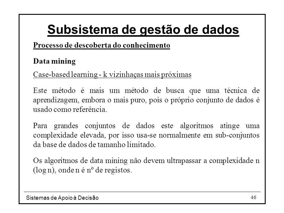 Sistemas de Apoio à Decisão 46 Processo de descoberta do conhecimento Data mining Case-based learning - k vizinhaças mais próximas Este método é mais um método de busca que uma técnica de aprendizagem, embora o mais puro, pois o próprio conjunto de dados é usado como referência.
