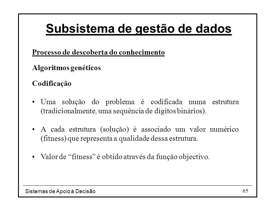 Sistemas de Apoio à Decisão 65 Processo de descoberta do conhecimento Algoritmos genéticos Codificação Uma solução do problema é codificada numa estrutura (tradicionalmente, uma sequência de dígitos binários).