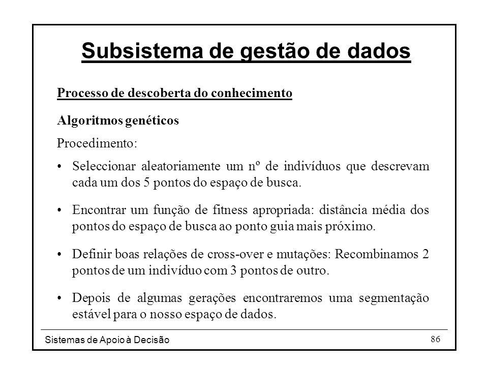 Sistemas de Apoio à Decisão 86 Processo de descoberta do conhecimento Algoritmos genéticos Procedimento: Seleccionar aleatoriamente um nº de indivíduos que descrevam cada um dos 5 pontos do espaço de busca.