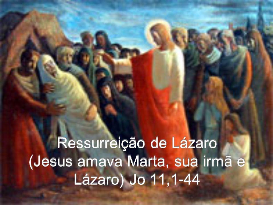 Ressurreição de Lázaro (Jesus amava Marta, sua irmã e Lázaro) Jo 11,1-44