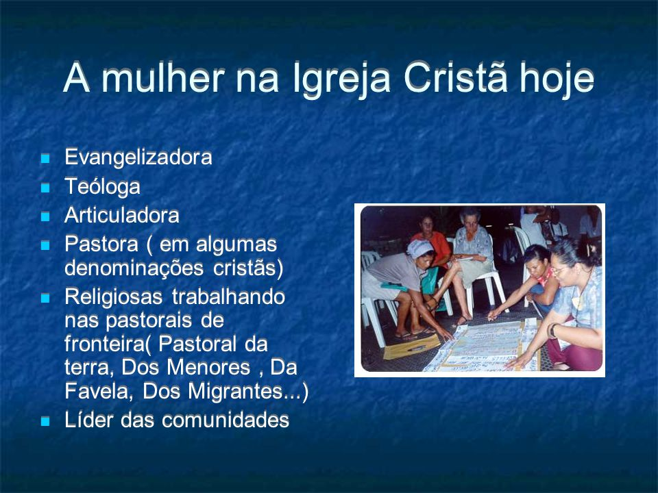 A mulher na Igreja Cristã hoje Evangelizadora Teóloga Articuladora Pastora ( em algumas denominações cristãs) Religiosas trabalhando nas pastorais de