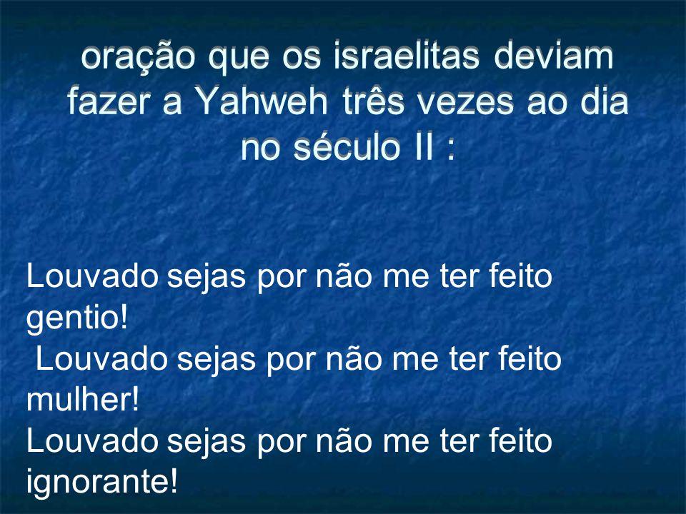 oração que os israelitas deviam fazer a Yahweh três vezes ao dia no século II : Louvado sejas por não me ter feito gentio! Louvado sejas por não me te