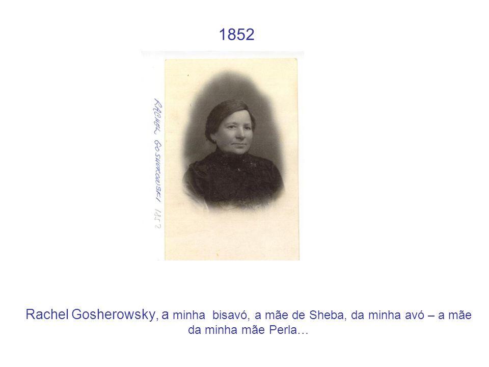 1852 Rachel Gosherowsky, a minha bisavó, a mãe de Sheba, da minha avó – a mãe da minha mãe Perla…