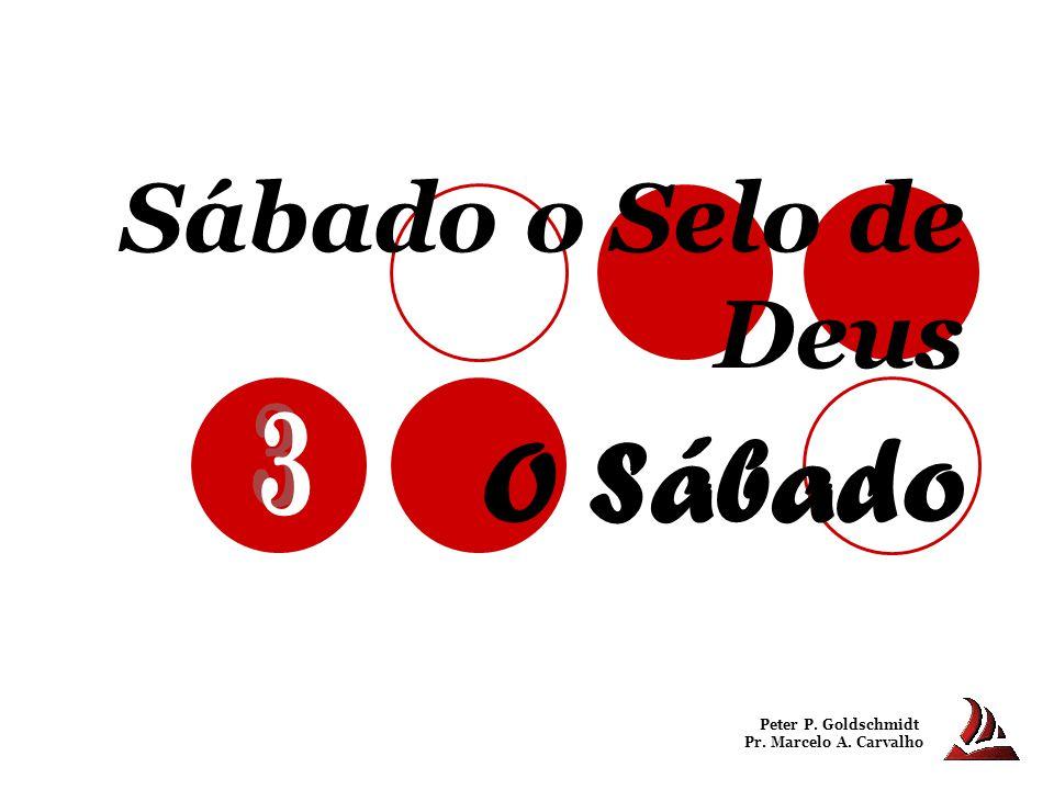 Sábado o Selo de Deus O Sábado Peter P. Goldschmidt Pr. Marcelo A. Carvalho