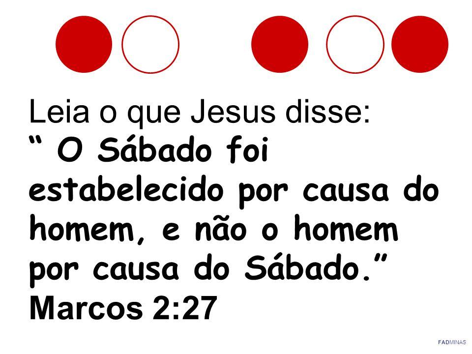 Leia o que Jesus disse: O Sábado foi estabelecido por causa do homem, e não o homem por causa do Sábado. Marcos 2:27 FADMINAS