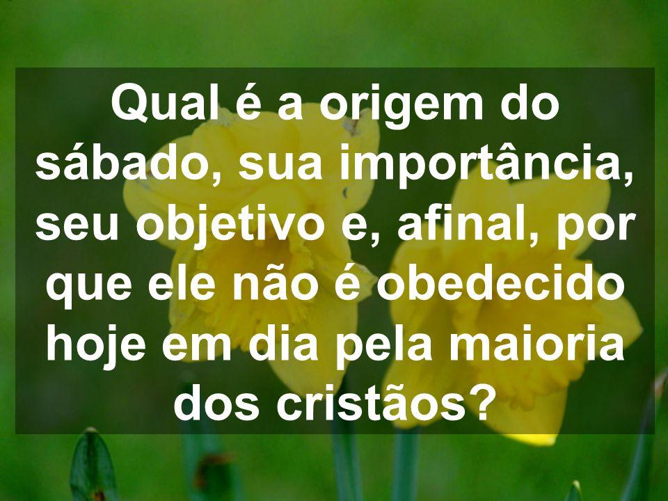 Qual é a origem do sábado, sua importância, seu objetivo e, afinal, por que ele não é obedecido hoje em dia pela maioria dos cristãos?
