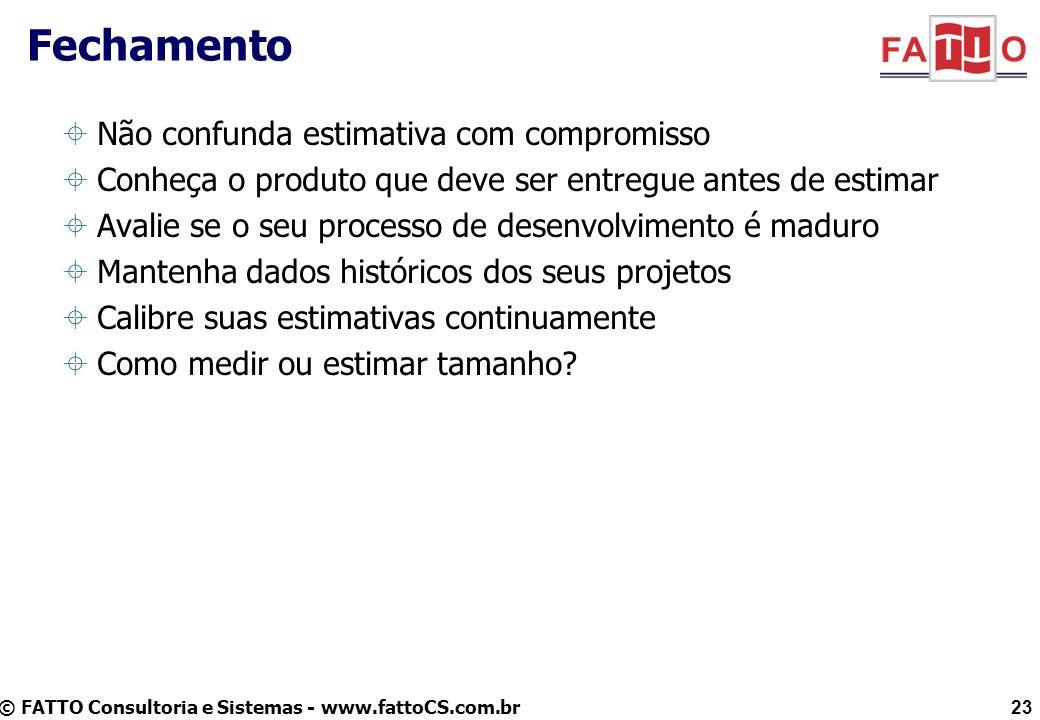 © FATTO Consultoria e Sistemas - www.fattoCS.com.br Fechamento Não confunda estimativa com compromisso Conheça o produto que deve ser entregue antes d