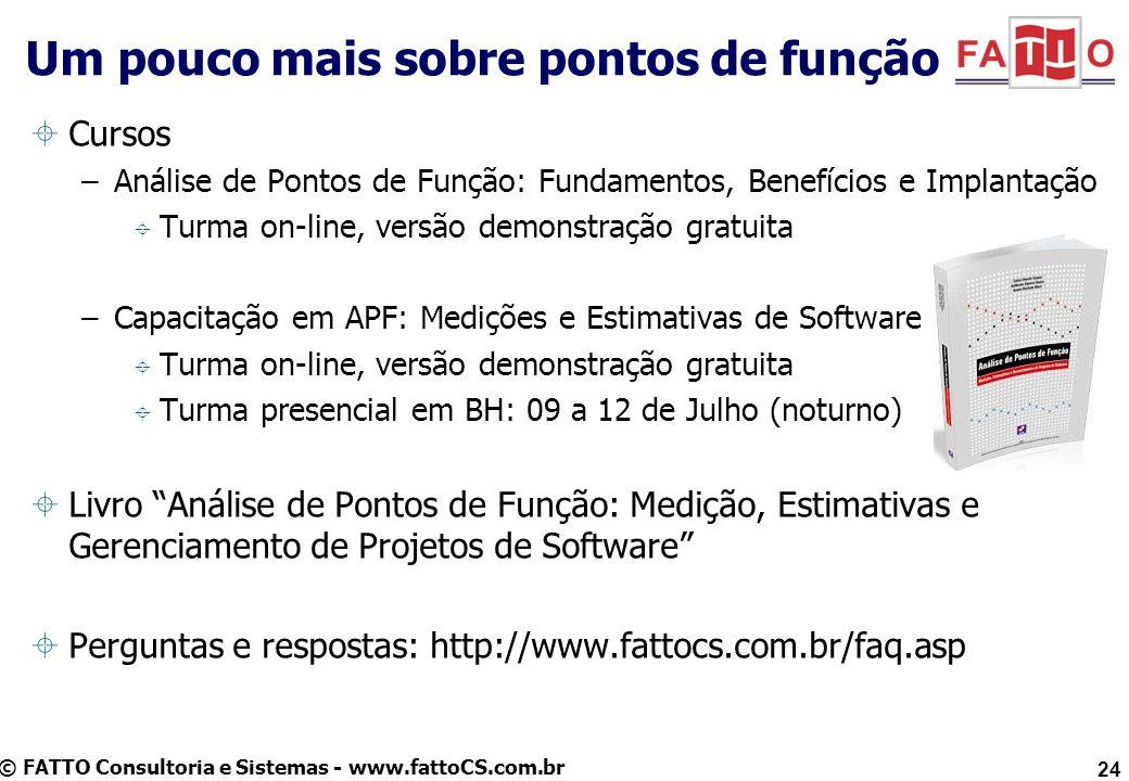 © FATTO Consultoria e Sistemas - www.fattoCS.com.br 24 Um pouco mais sobre pontos de função Cursos –Análise de Pontos de Função: Fundamentos, Benefíci