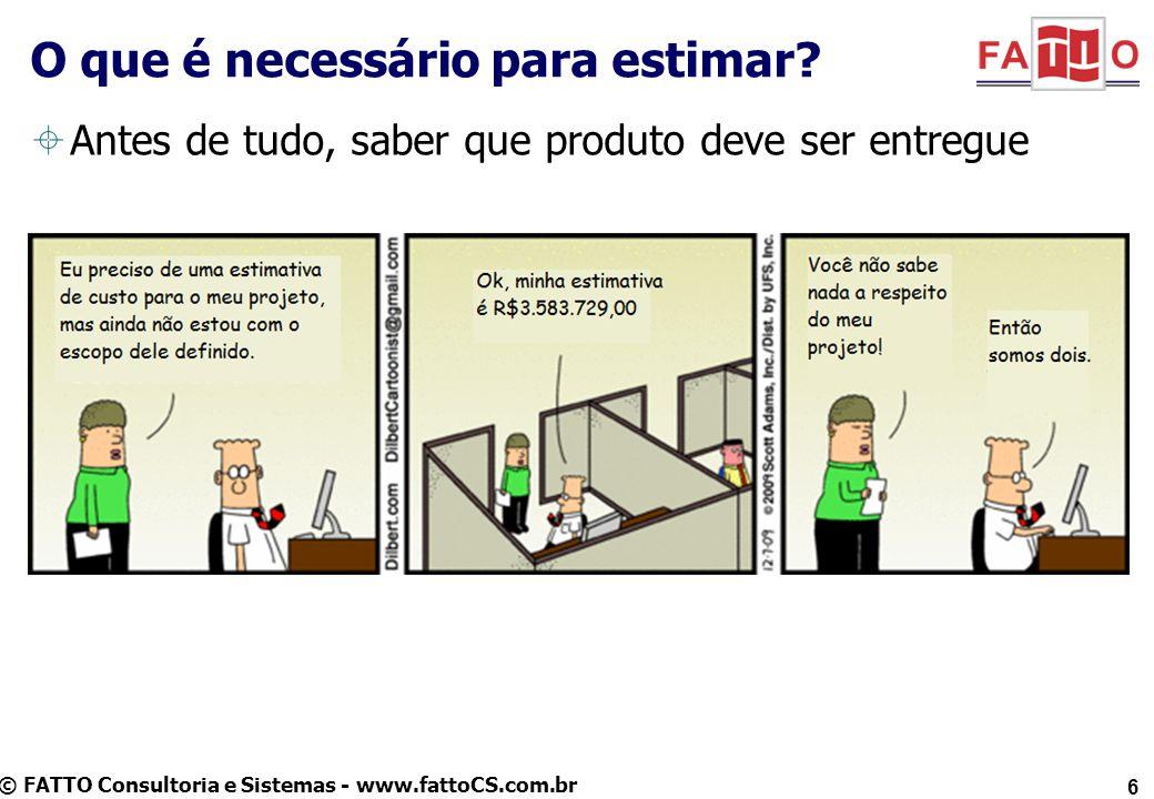 © FATTO Consultoria e Sistemas - www.fattoCS.com.br Antes de tudo, saber que produto deve ser entregue O que é necessário para estimar? 6