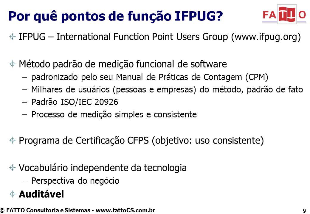 © FATTO Consultoria e Sistemas - www.fattoCS.com.br Por quê pontos de função IFPUG? IFPUG – International Function Point Users Group (www.ifpug.org) M