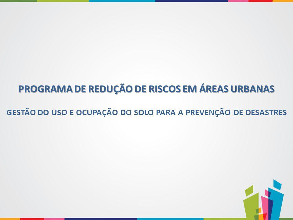 GESTÃO DO USO E OCUPAÇÃO DO SOLO PARA A PREVENÇÃO DE DESASTRES PROGRAMA DE REDUÇÃO DE RISCOS EM ÁREAS URBANAS