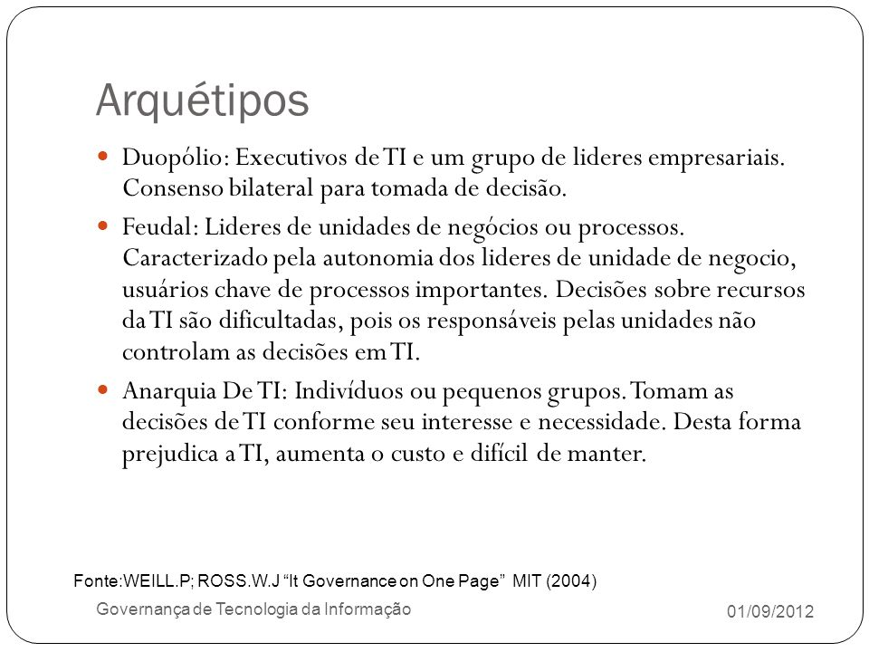 Arquétipos 01/09/2012 Governança de Tecnologia da Informação Duopólio: Executivos de TI e um grupo de lideres empresariais. Consenso bilateral para to