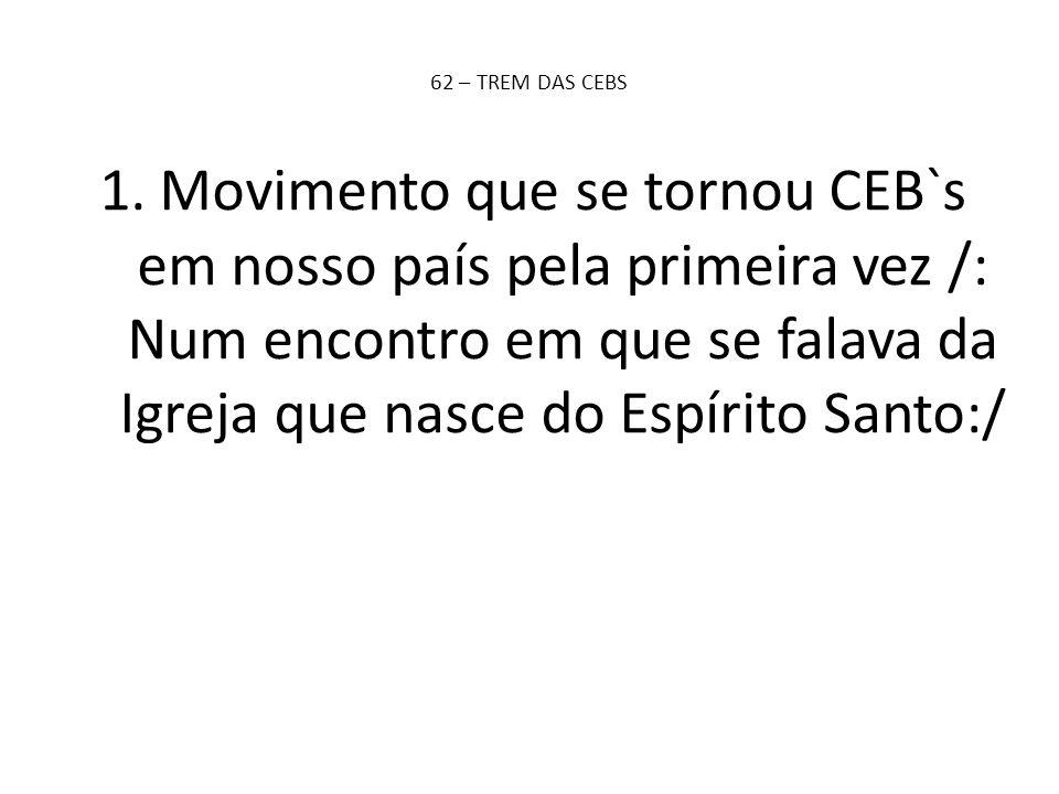 1.Movimento que se tornou CEB`s em nosso país pela primeira vez /: Num encontro em que se falava da Igreja que nasce do Espírito Santo:/ 62 – TREM DAS