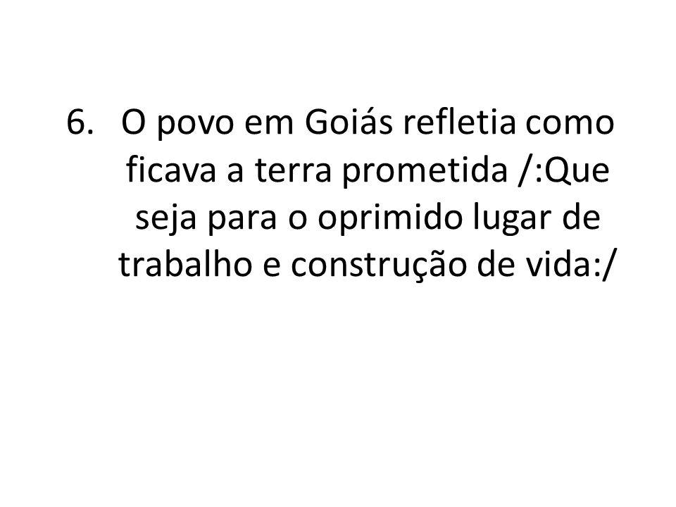 6.O povo em Goiás refletia como ficava a terra prometida /:Que seja para o oprimido lugar de trabalho e construção de vida:/