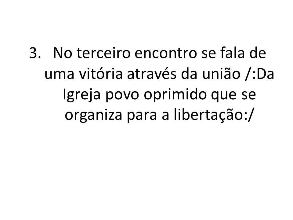 3.No terceiro encontro se fala de uma vitória através da união /:Da Igreja povo oprimido que se organiza para a libertação:/