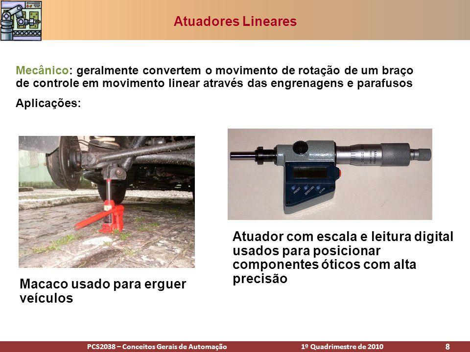 PCS2038 – Conceitos Gerais de Automação 1º Quadrimestre de 2010 9 Atuadores Lineares Fluidos sob pressão (cilindros): utilizam fluidos sob pressão para empurrar um pistão dentro de um cilindro e gerar seu movimento linear.