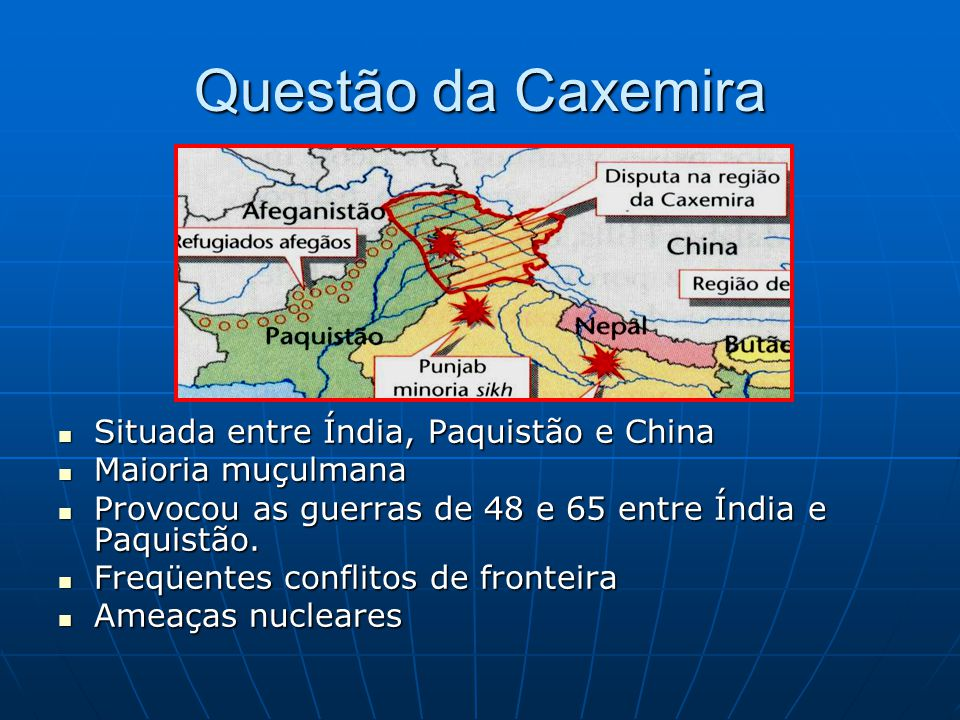 Questão da Caxemira Situada entre Índia, Paquistão e China Situada entre Índia, Paquistão e China Maioria muçulmana Maioria muçulmana Provocou as guerras de 48 e 65 entre Índia e Paquistão.