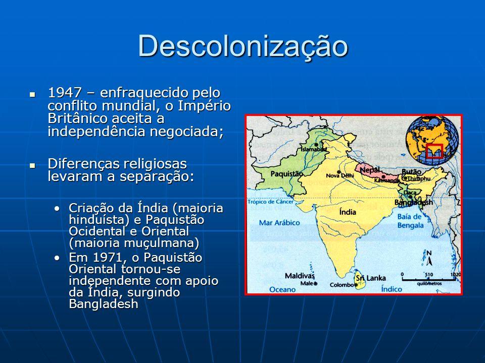 Descolonização 1947 – enfraquecido pelo conflito mundial, o Império Britânico aceita a independência negociada; 1947 – enfraquecido pelo conflito mundial, o Império Britânico aceita a independência negociada; Diferenças religiosas levaram a separação: Diferenças religiosas levaram a separação: Criação da Índia (maioria hinduísta) e Paquistão Ocidental e Oriental (maioria muçulmana)Criação da Índia (maioria hinduísta) e Paquistão Ocidental e Oriental (maioria muçulmana) Em 1971, o Paquistão Oriental tornou-se independente com apoio da Índia, surgindo BangladeshEm 1971, o Paquistão Oriental tornou-se independente com apoio da Índia, surgindo Bangladesh