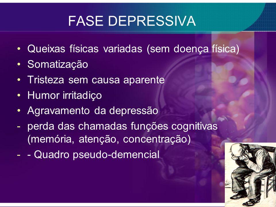 FASE DEPRESSIVA Queixas físicas variadas (sem doença física) Somatização Tristeza sem causa aparente Humor irritadiço Agravamento da depressão -perda das chamadas funções cognitivas (memória, atenção, concentração) -- Quadro pseudo-demencial