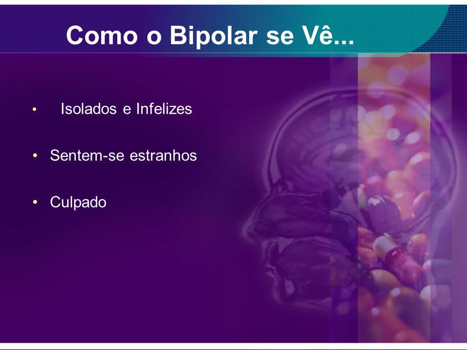 Como o Bipolar se Vê... Isolados e Infelizes Sentem-se estranhos Culpado