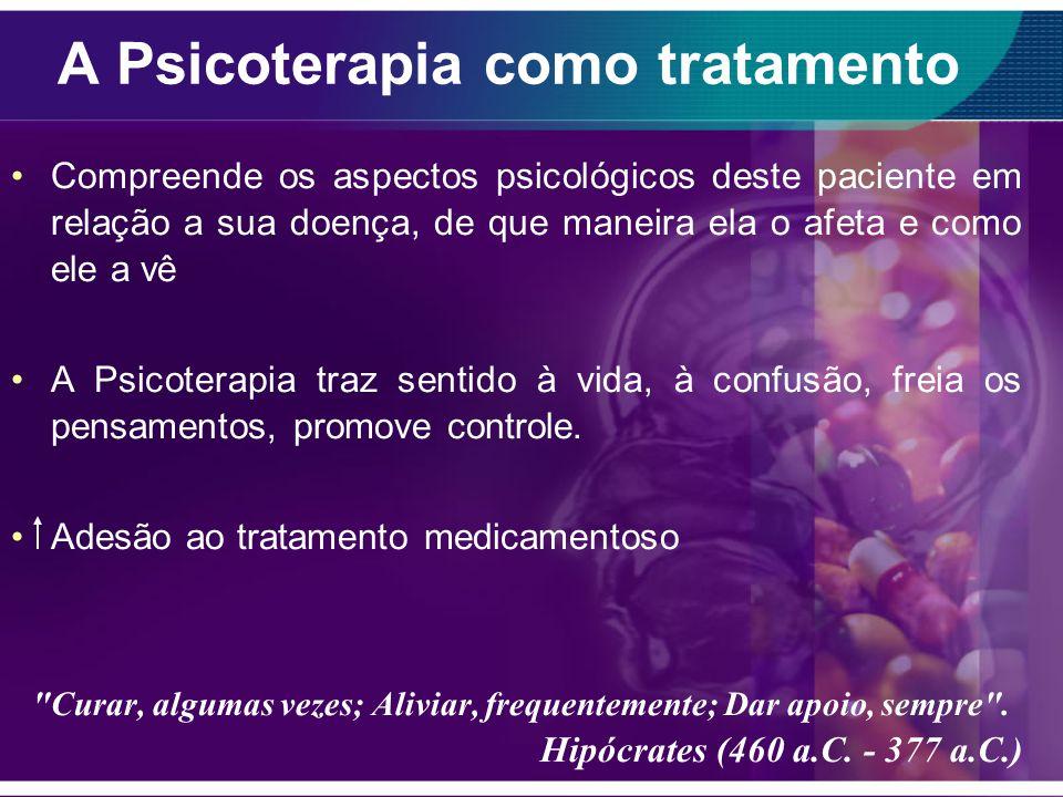 A Psicoterapia como tratamento Compreende os aspectos psicológicos deste paciente em relação a sua doença, de que maneira ela o afeta e como ele a vê A Psicoterapia traz sentido à vida, à confusão, freia os pensamentos, promove controle.